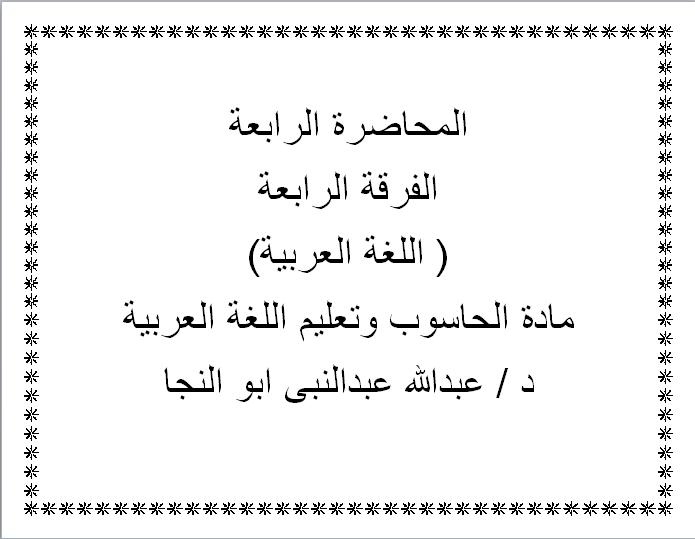 المحاضرة الرابعة الفرقة الرابعة ( اللغة العربية) مادة الحاسوب وتعليم اللغة العربية د / عبدالله عبدالنبى ابو النجا